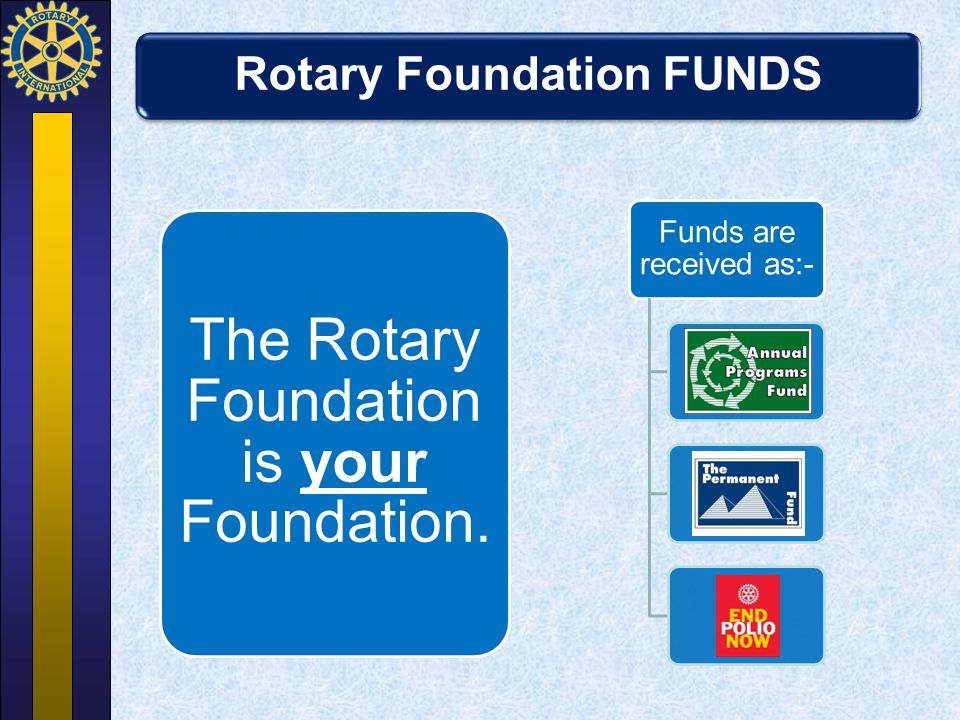 Rotary Foundation FUNDS The Rotary Foundation is your Foundation. Funds are received as:- Annual Programs Fund The Permanent Fund Polio Plus