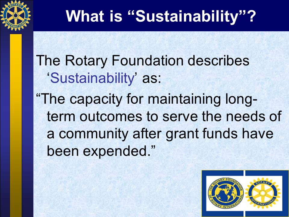 """What is """"Sustainability""""? The Rotary Foundation describes 'Sustainability' as: """"The capacity for maintaining long- term outcomes to serve the needs of"""