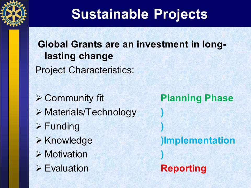 Sustainable Projects Global Grants are an investment in long- lasting change Project Characteristics:  Community fit Planning Phase  Materials/Techn