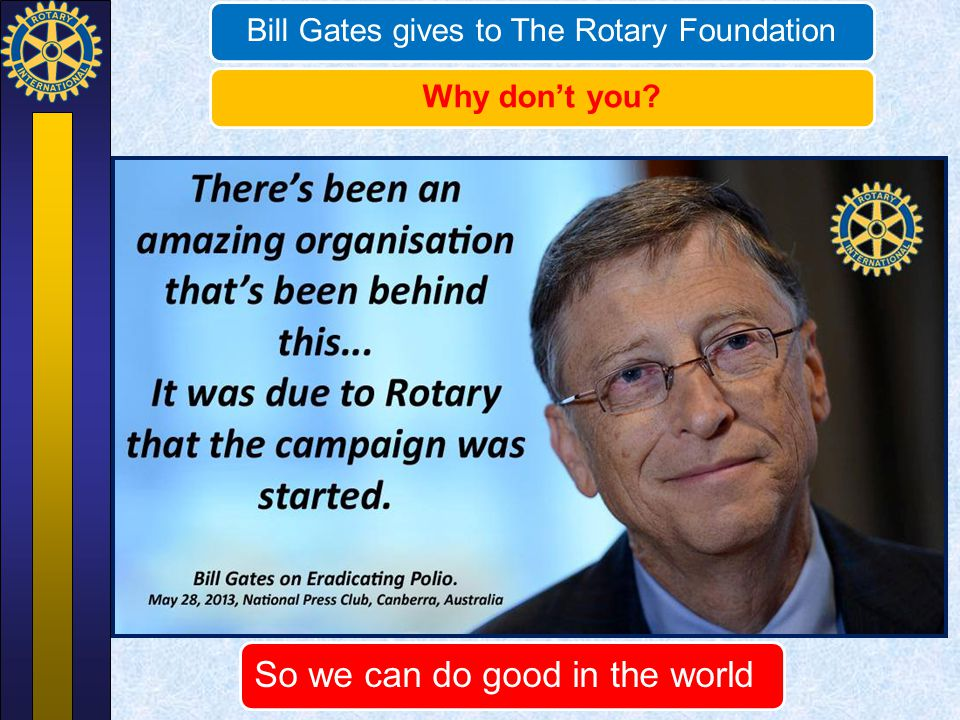 Bill Gates gives to The Rotary FoundationWhy don't you? So we can do good in the world