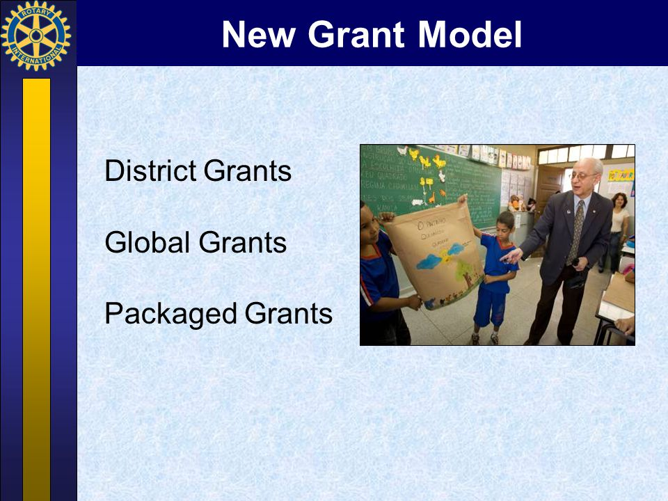 District Grants  Single block grant awarded annually  Local or international activities  Activities align with the mission  Local decision making, with broader guidelines  Smaller activities and projects <15K
