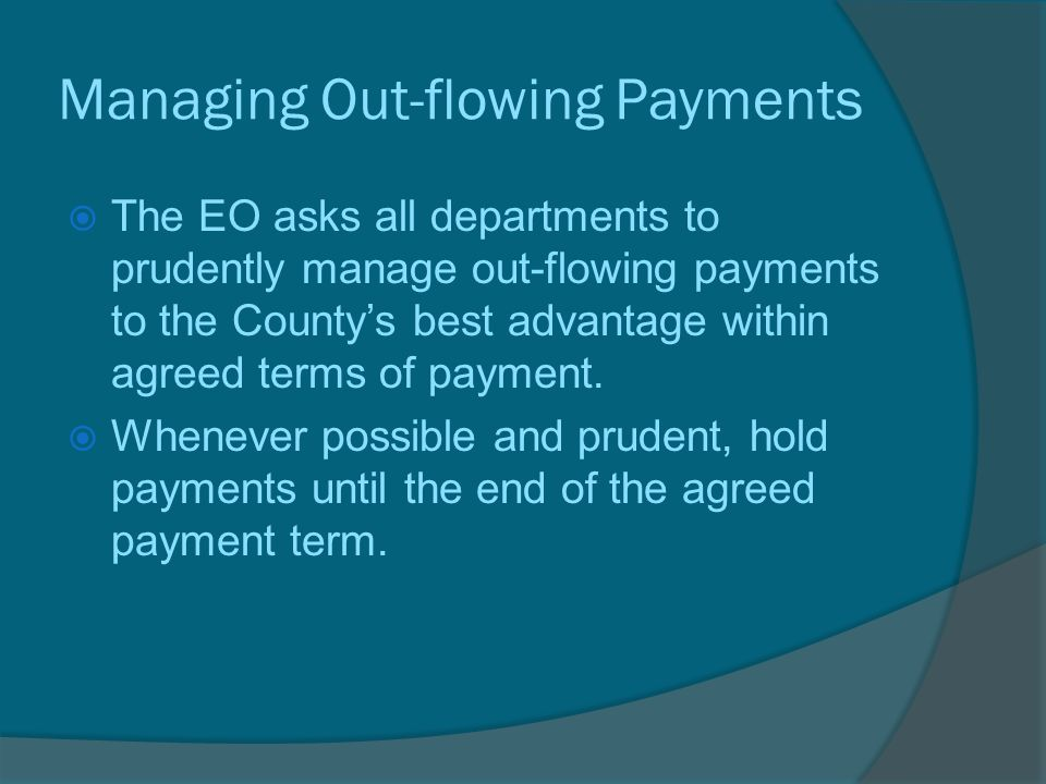 Managing Out-flowing Payments  The EO asks all departments to prudently manage out-flowing payments to the County's best advantage within agreed terms of payment.