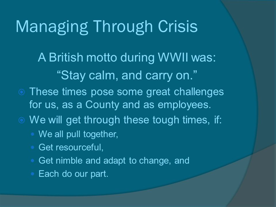 Managing Through Crisis A British motto during WWII was: Stay calm, and carry on.  These times pose some great challenges for us, as a County and as employees.
