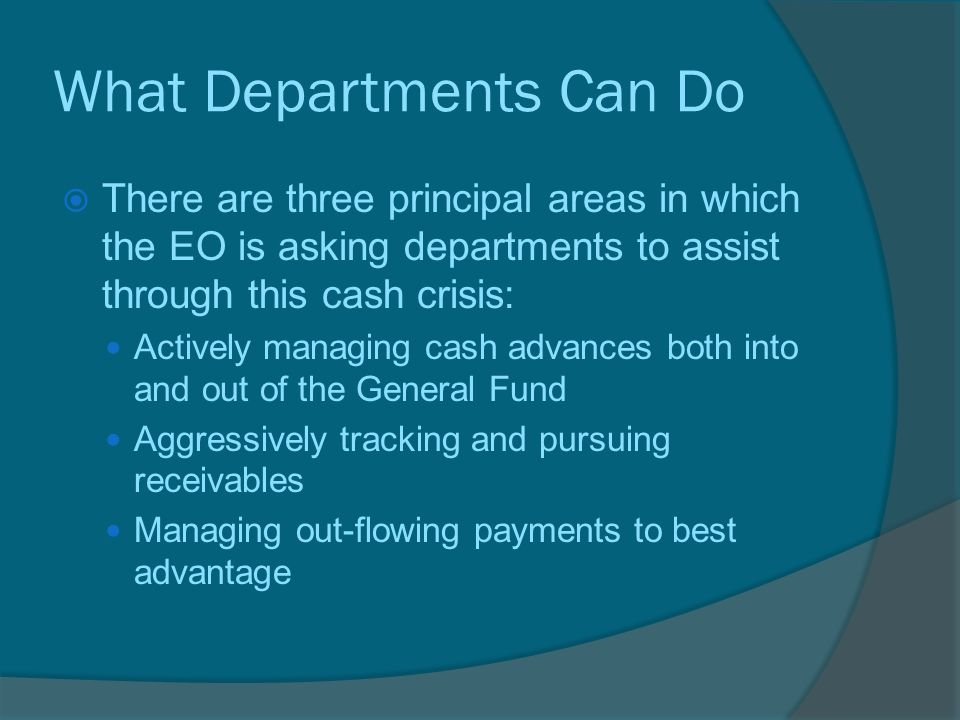 What Departments Can Do  There are three principal areas in which the EO is asking departments to assist through this cash crisis: Actively managing cash advances both into and out of the General Fund Aggressively tracking and pursuing receivables Managing out-flowing payments to best advantage