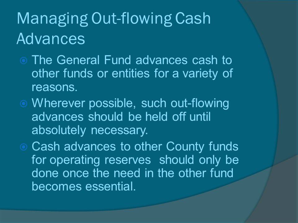 Managing Out-flowing Cash Advances  The General Fund advances cash to other funds or entities for a variety of reasons.