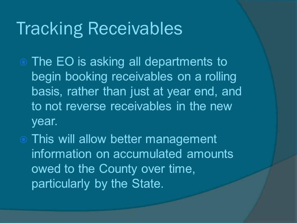 Tracking Receivables  The EO is asking all departments to begin booking receivables on a rolling basis, rather than just at year end, and to not reverse receivables in the new year.