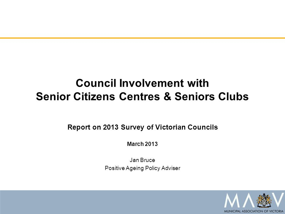 Council Involvement with Senior Citizens Centres & Seniors Clubs Report on 2013 Survey of Victorian Councils March 2013 Jan Bruce Positive Ageing Policy Adviser