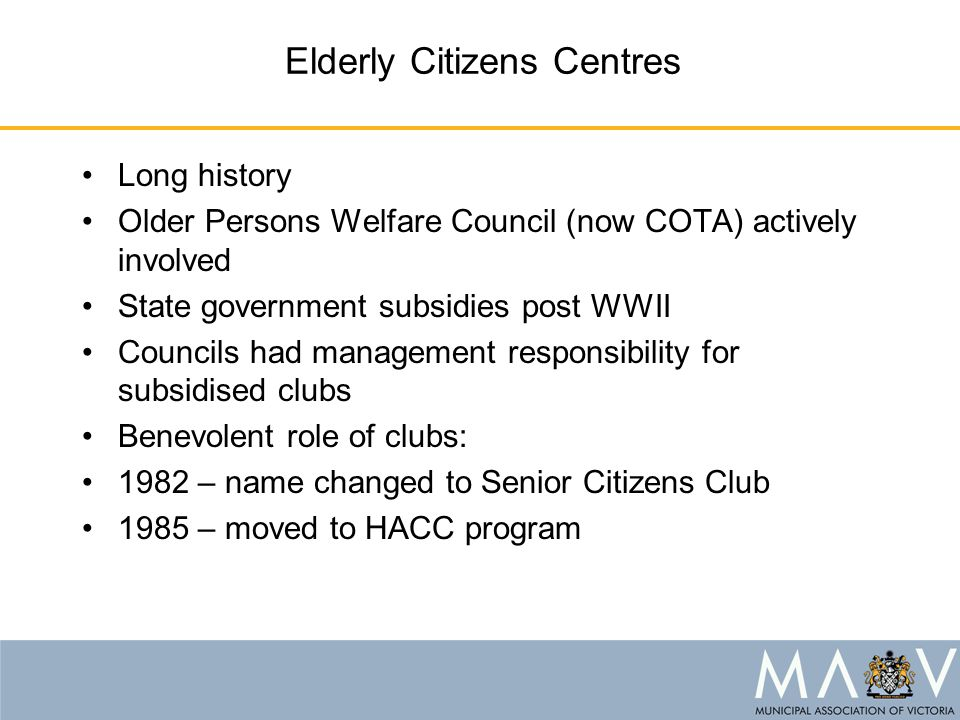 Elderly Citizens Centres Long history Older Persons Welfare Council (now COTA) actively involved State government subsidies post WWII Councils had management responsibility for subsidised clubs Benevolent role of clubs: 1982 – name changed to Senior Citizens Club 1985 – moved to HACC program