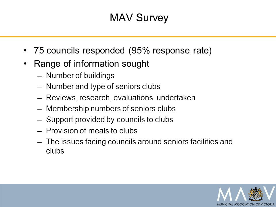MAV Survey 75 councils responded (95% response rate) Range of information sought –Number of buildings –Number and type of seniors clubs –Reviews, research, evaluations undertaken –Membership numbers of seniors clubs –Support provided by councils to clubs –Provision of meals to clubs –The issues facing councils around seniors facilities and clubs