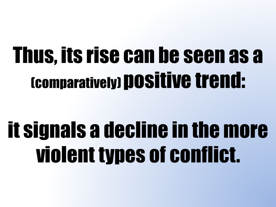 Thus, its rise can be seen as a (comparatively) positive trend: it signals a decline in the more violent types of conflict.