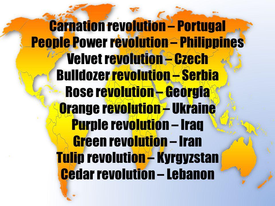 Carnation revolution – Portugal People Power revolution – Philippines Velvet revolution – Czech Bulldozer revolution – Serbia Rose revolution – Georgia Orange revolution – Ukraine Purple revolution – Iraq Green revolution – Iran Tulip revolution – Kyrgyzstan Cedar revolution – Lebanon