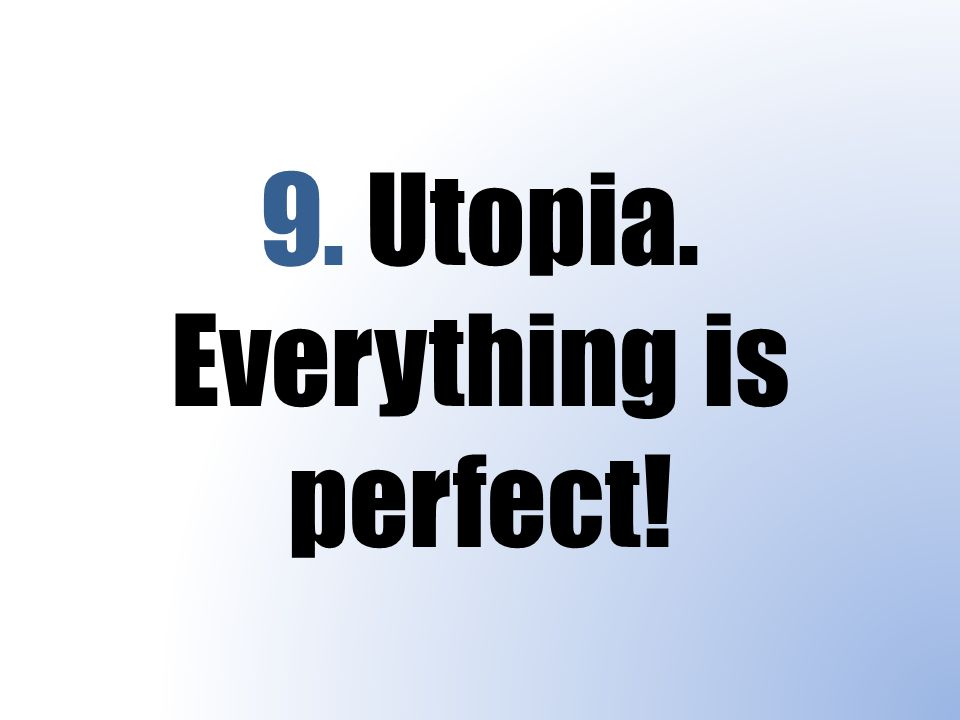 9. Utopia. Everything is perfect!