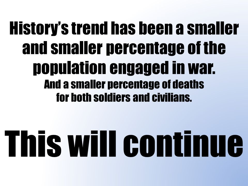 History's trend has been a smaller and smaller percentage of the population engaged in war.