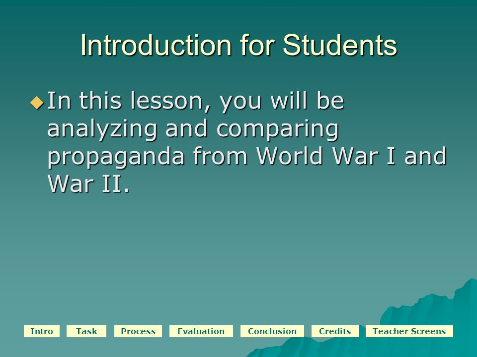 IntroTaskProcessEvaluationConclusionCreditsTeacher Screens Introduction for Students  In this lesson, you will be analyzing and comparing propaganda from World War I and War II.