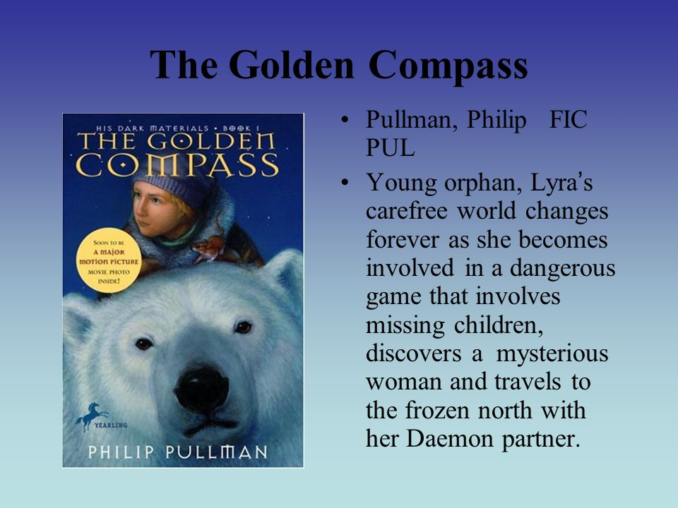 The Golden Compass Pullman, Philip FIC PUL Young orphan, Lyra ' s carefree world changes forever as she becomes involved in a dangerous game that involves missing children, discovers a mysterious woman and travels to the frozen north with her Daemon partner.