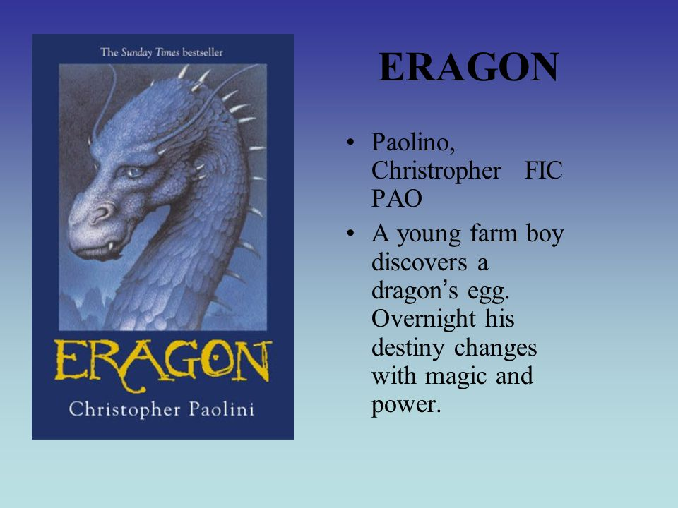 ERAGON Paolino, Christropher FIC PAO A young farm boy discovers a dragon ' s egg.
