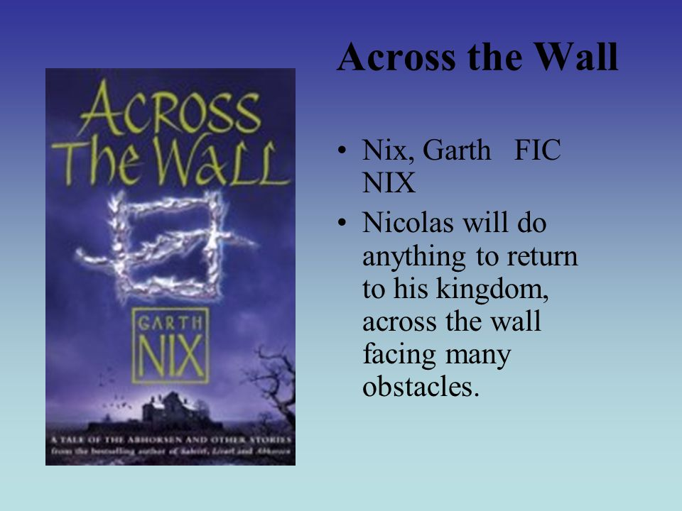 Across the Wall Nix, Garth FIC NIX Nicolas will do anything to return to his kingdom, across the wall facing many obstacles.