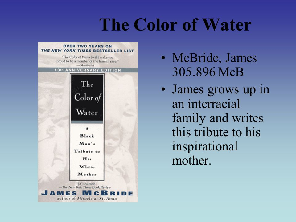 The Color of Water McBride, James 305.896 McB James grows up in an interracial family and writes this tribute to his inspirational mother.