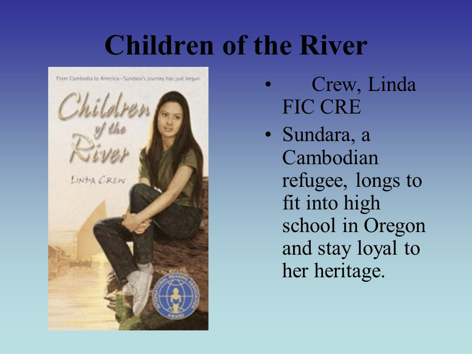 Children of the River Crew, Linda FIC CRE Sundara, a Cambodian refugee, longs to fit into high school in Oregon and stay loyal to her heritage.