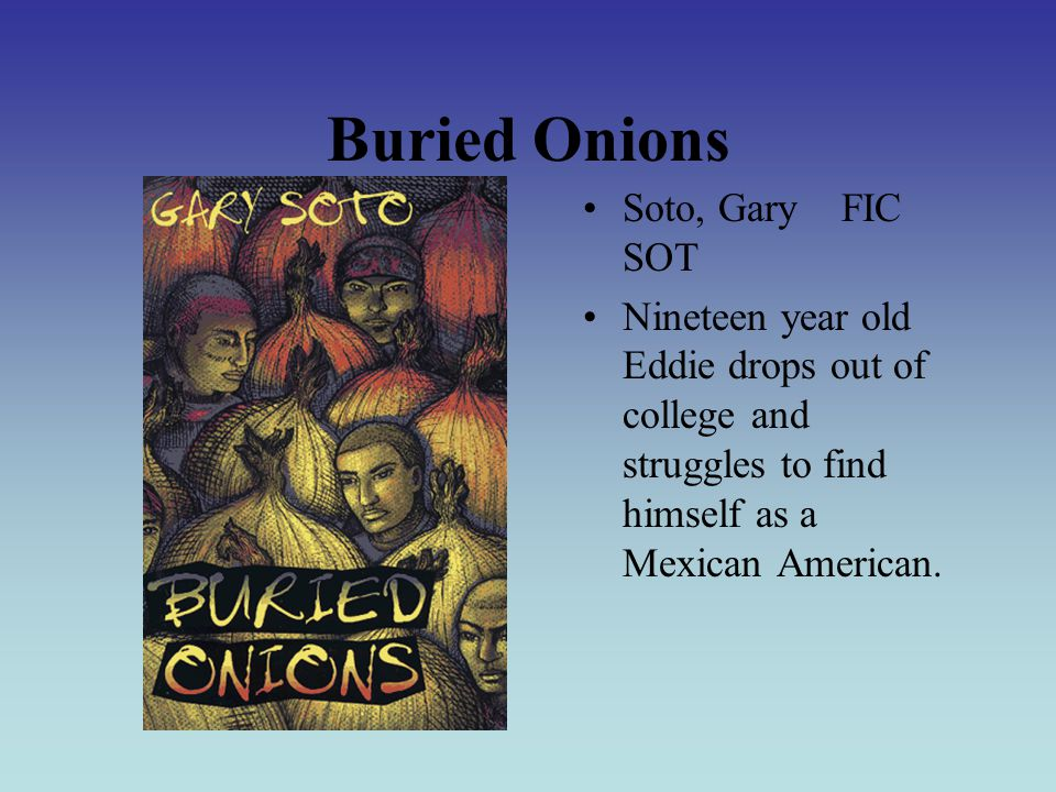 Buried Onions Soto, Gary FIC SOT Nineteen year old Eddie drops out of college and struggles to find himself as a Mexican American.
