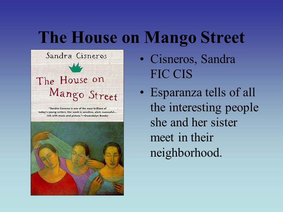 The House on Mango Street Cisneros, Sandra FIC CIS Esparanza tells of all the interesting people she and her sister meet in their neighborhood.