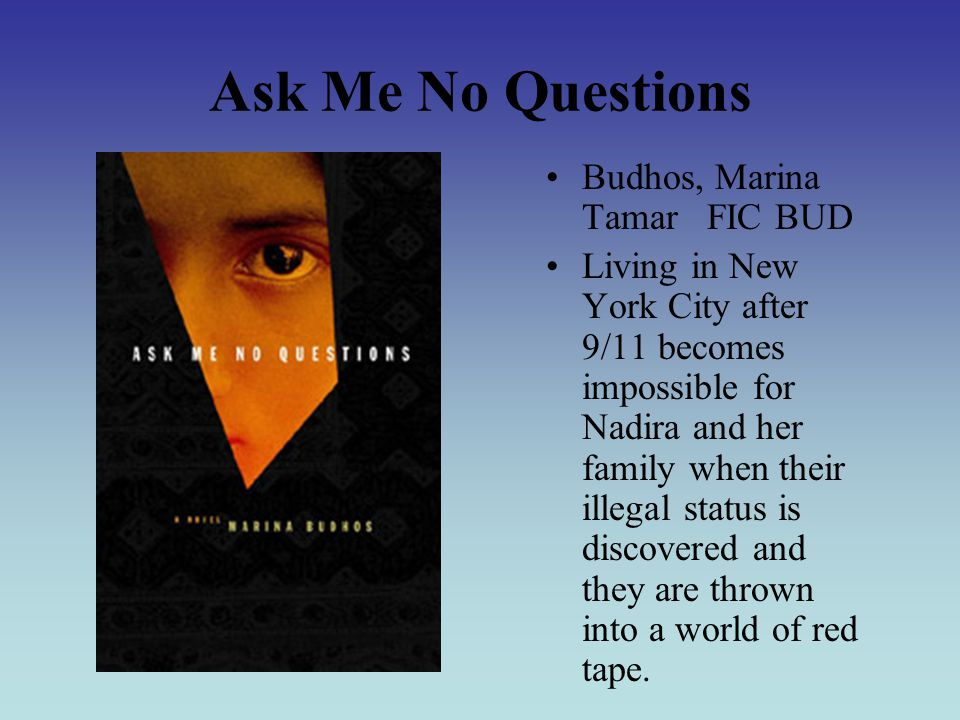 Ask Me No Questions Budhos, Marina Tamar FIC BUD Living in New York City after 9/11 becomes impossible for Nadira and her family when their illegal status is discovered and they are thrown into a world of red tape.
