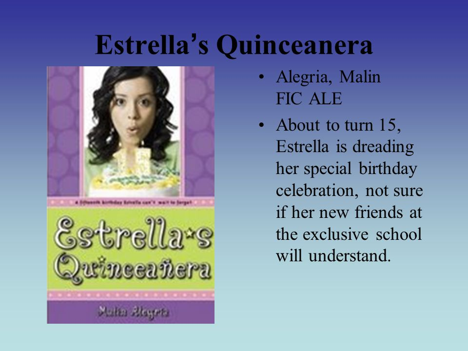 Estrella ' s Quinceanera Alegria, Malin FIC ALE About to turn 15, Estrella is dreading her special birthday celebration, not sure if her new friends at the exclusive school will understand.