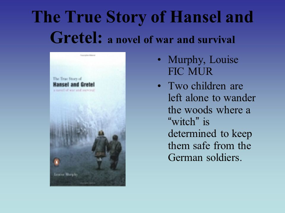 The True Story of Hansel and Gretel: a novel of war and survival Murphy, Louise FIC MUR Two children are left alone to wander the woods where a witch is determined to keep them safe from the German soldiers.