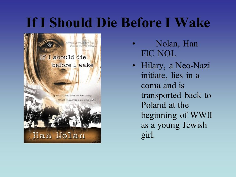 If I Should Die Before I Wake Nolan, Han FIC NOL Hilary, a Neo-Nazi initiate, lies in a coma and is transported back to Poland at the beginning of WWII as a young Jewish girl.