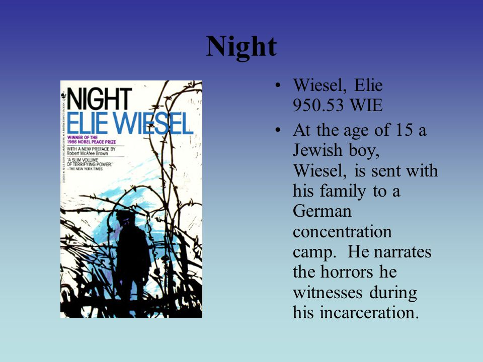 Night Wiesel, Elie 950.53 WIE At the age of 15 a Jewish boy, Wiesel, is sent with his family to a German concentration camp.