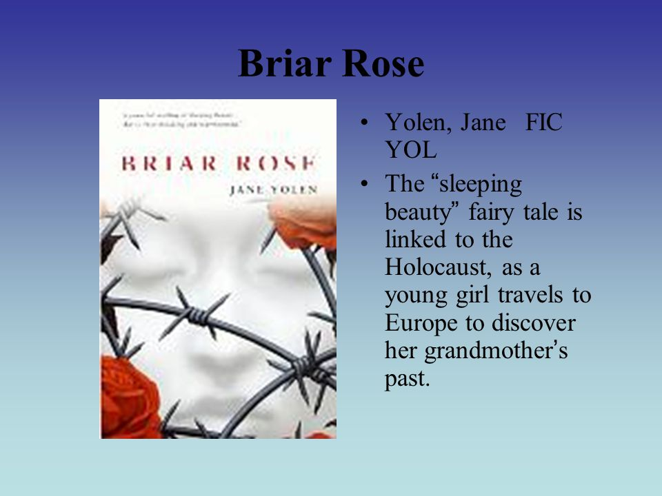 Briar Rose Yolen, Jane FIC YOL The sleeping beauty fairy tale is linked to the Holocaust, as a young girl travels to Europe to discover her grandmother ' s past.