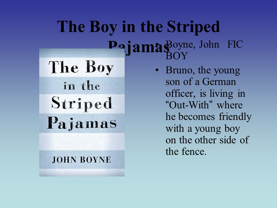 The Boy in the Striped Pajamas Boyne, John FIC BOY Bruno, the young son of a German officer, is living in Out-With where he becomes friendly with a young boy on the other side of the fence.