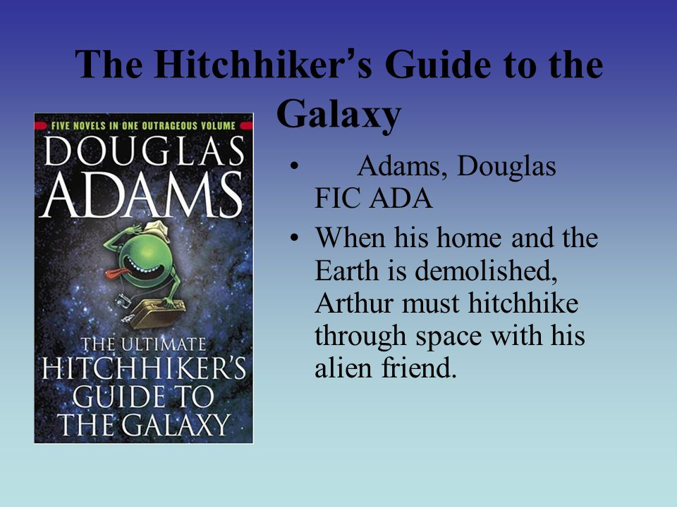 The Hitchhiker ' s Guide to the Galaxy Adams, Douglas FIC ADA When his home and the Earth is demolished, Arthur must hitchhike through space with his alien friend.