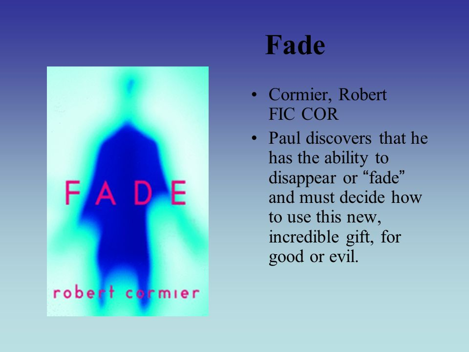 Fade Cormier, Robert FIC COR Paul discovers that he has the ability to disappear or fade and must decide how to use this new, incredible gift, for good or evil.
