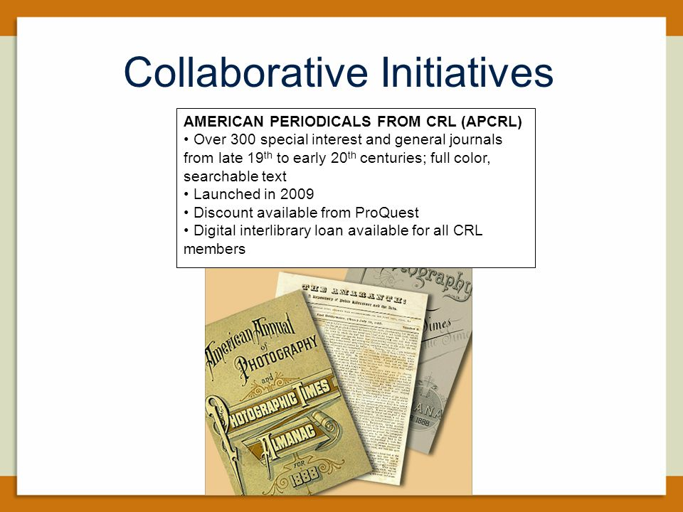 Collaborative Initiatives AMERICAN PERIODICALS FROM CRL (APCRL) Over 300 special interest and general journals from late 19 th to early 20 th centuries; full color, searchable text Launched in 2009 Discount available from ProQuest Digital interlibrary loan available for all CRL members