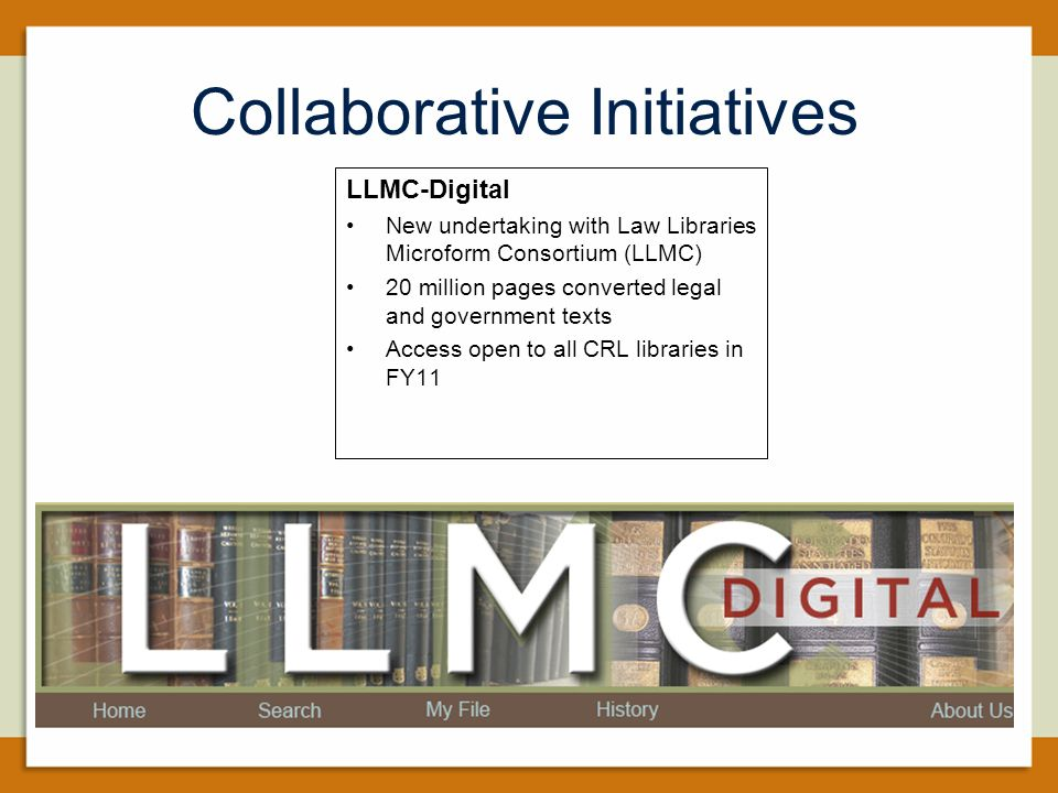 Collaborative Initiatives LLMC-Digital New undertaking with Law Libraries Microform Consortium (LLMC) 20 million pages converted legal and government texts Access open to all CRL libraries in FY11