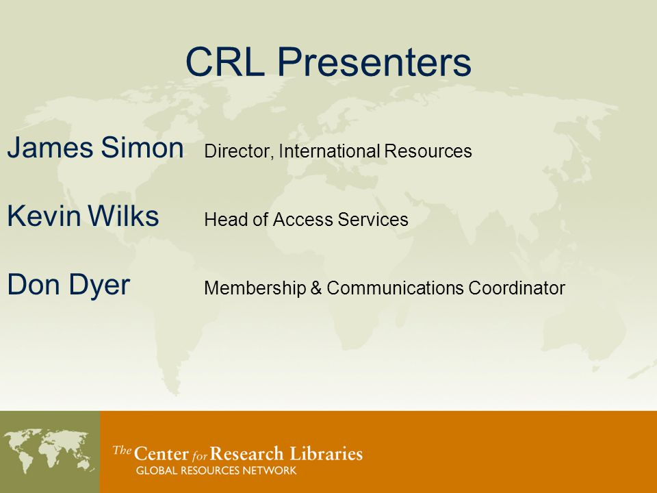 CRL Presenters James Simon Director, International Resources Kevin Wilks Head of Access Services Don Dyer Membership & Communications Coordinator