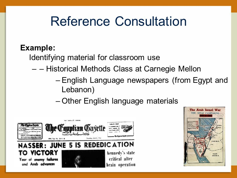 Reference Consultation Example: Identifying material for classroom use –– Historical Methods Class at Carnegie Mellon –English Language newspapers (from Egypt and Lebanon) –Other English language materials