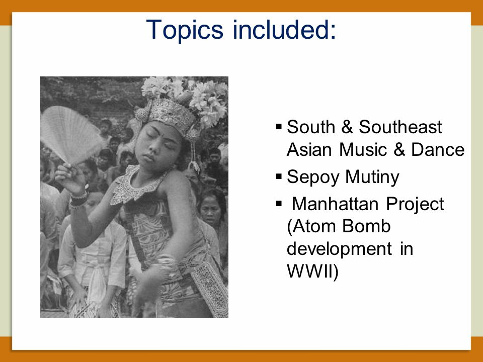 Topics included:  South & Southeast Asian Music & Dance  Sepoy Mutiny  Manhattan Project (Atom Bomb development in WWII)