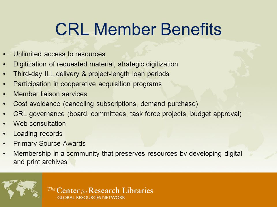CRL Member Benefits Unlimited access to resources Digitization of requested material; strategic digitization Third-day ILL delivery & project-length loan periods Participation in cooperative acquisition programs Member liaison services Cost avoidance (canceling subscriptions, demand purchase) CRL governance (board, committees, task force projects, budget approval) Web consultation Loading records Primary Source Awards Membership in a community that preserves resources by developing digital and print archives
