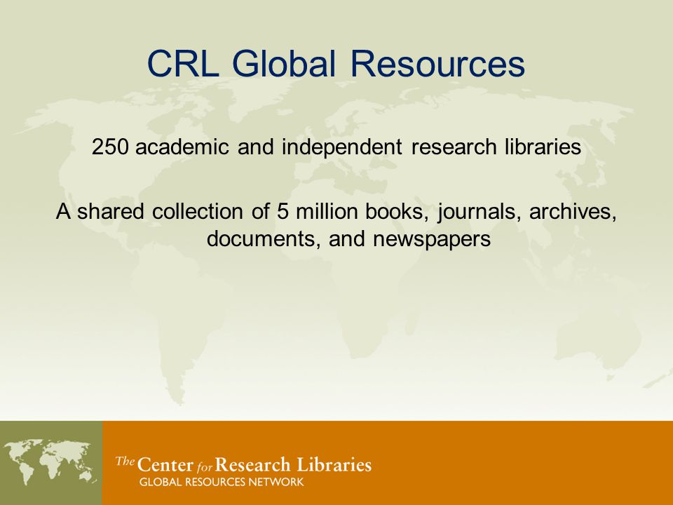 CRL Global Resources 250 academic and independent research libraries A shared collection of 5 million books, journals, archives, documents, and newspapers