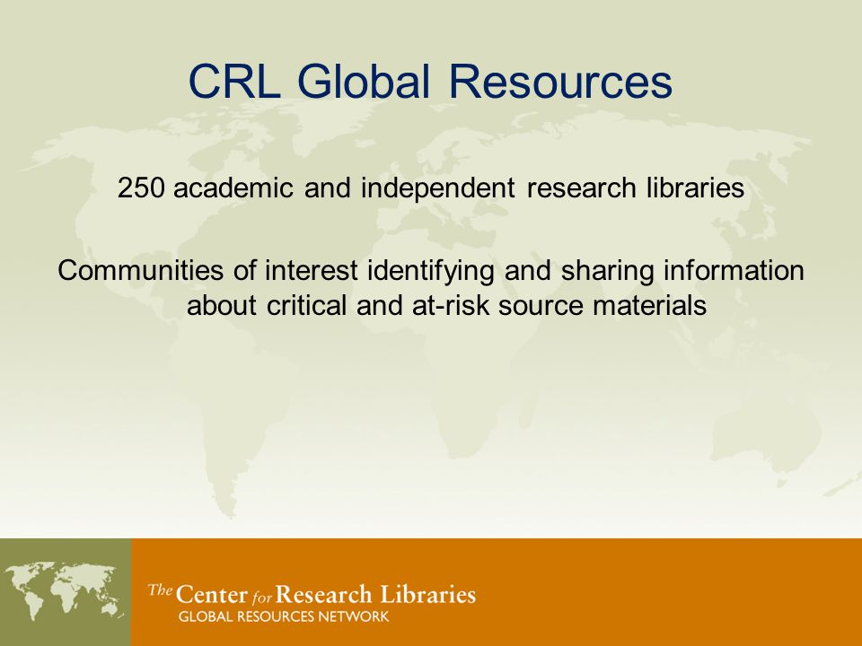 CRL Global Resources 250 academic and independent research libraries Communities of interest identifying and sharing information about critical and at-risk source materials