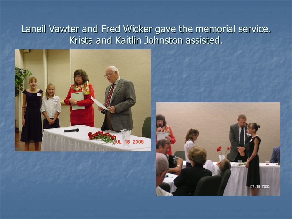 Laneil Vawter and Fred Wicker gave the memorial service. Krista and Kaitlin Johnston assisted.