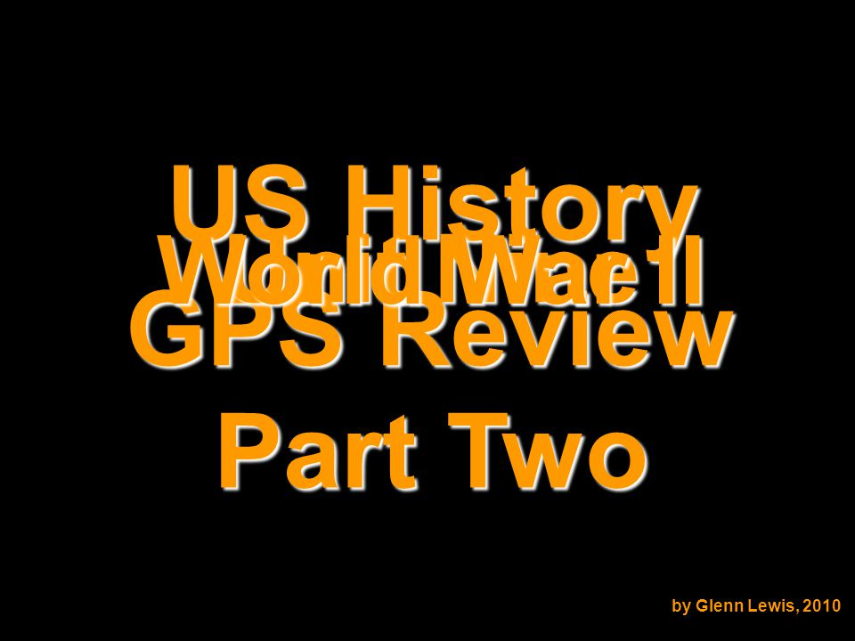 US History GPS Review Unit Nine World War II by Glenn Lewis, 2010 Part Two