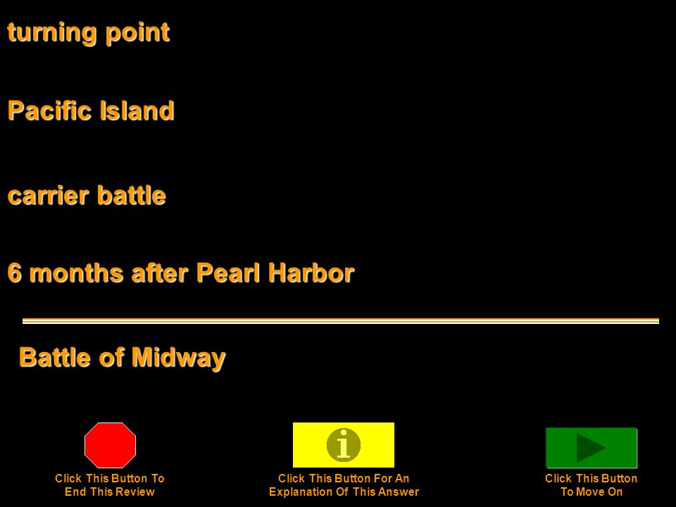 turning point Battle of Midway Pacific Island carrier battle 6 months after Pearl Harbor Click This Button To End This Review Click This Button For An Explanation Of This Answer Click This Button To Move On