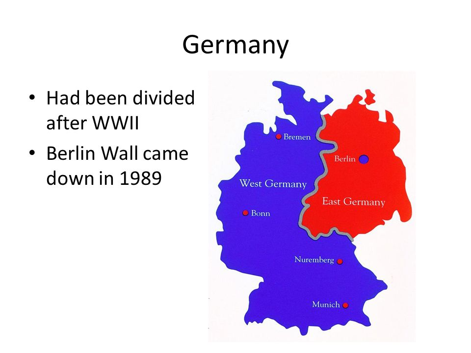 Germany Had been divided after WWII Berlin Wall came down in 1989