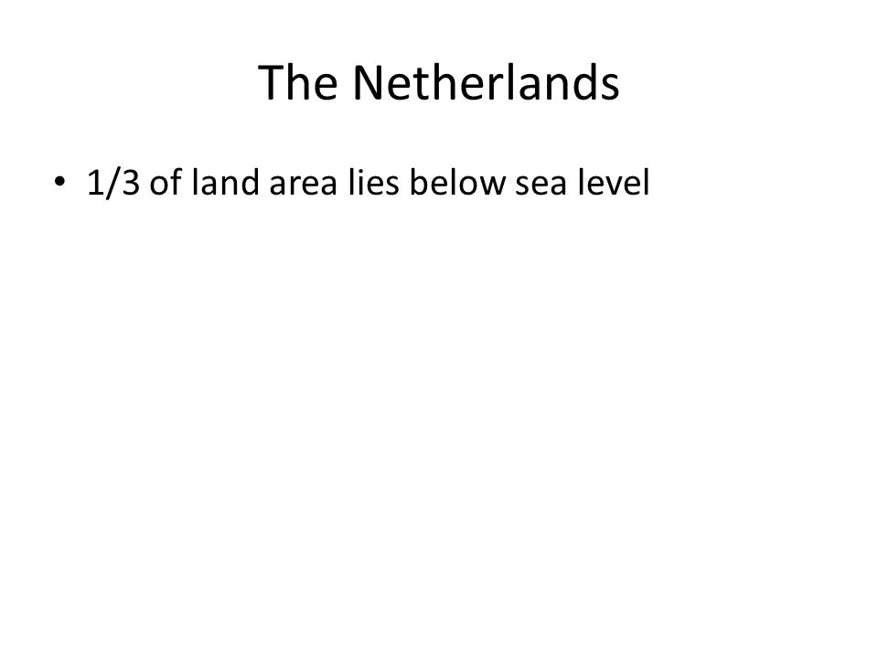 The Netherlands 1/3 of land area lies below sea level