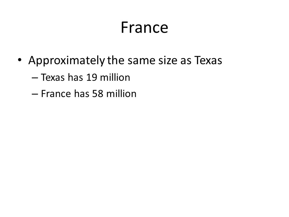 France Approximately the same size as Texas – Texas has 19 million – France has 58 million