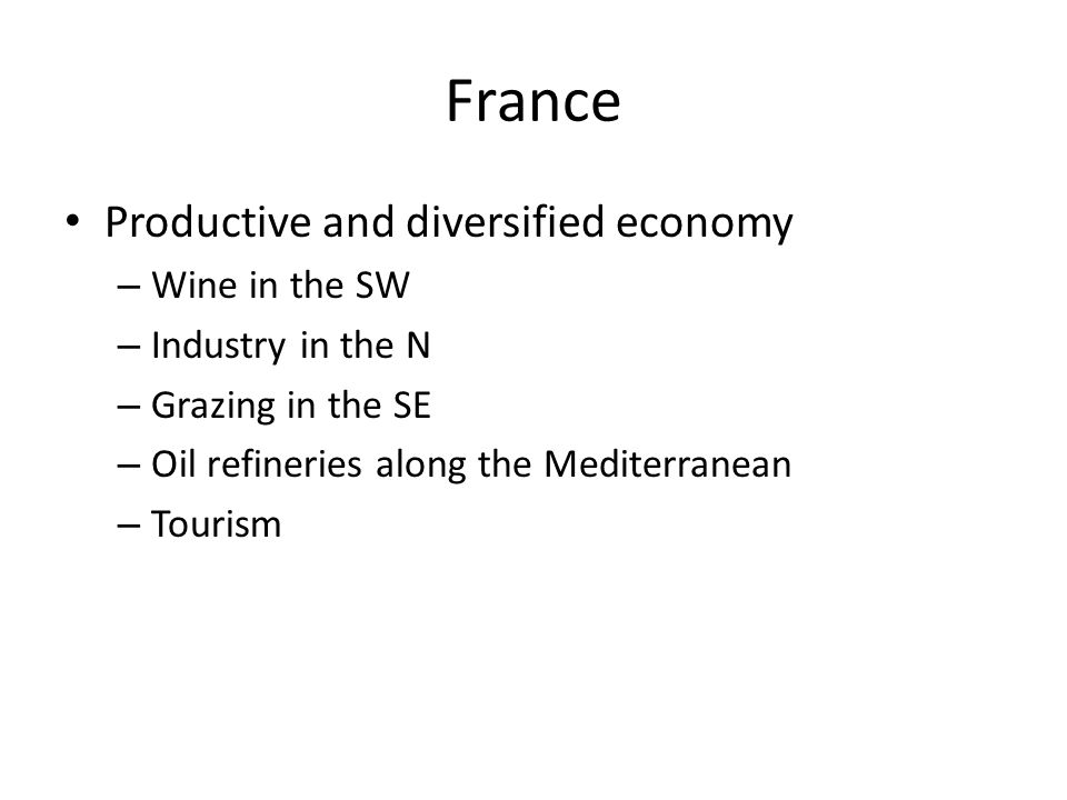 France Productive and diversified economy – Wine in the SW – Industry in the N – Grazing in the SE – Oil refineries along the Mediterranean – Tourism