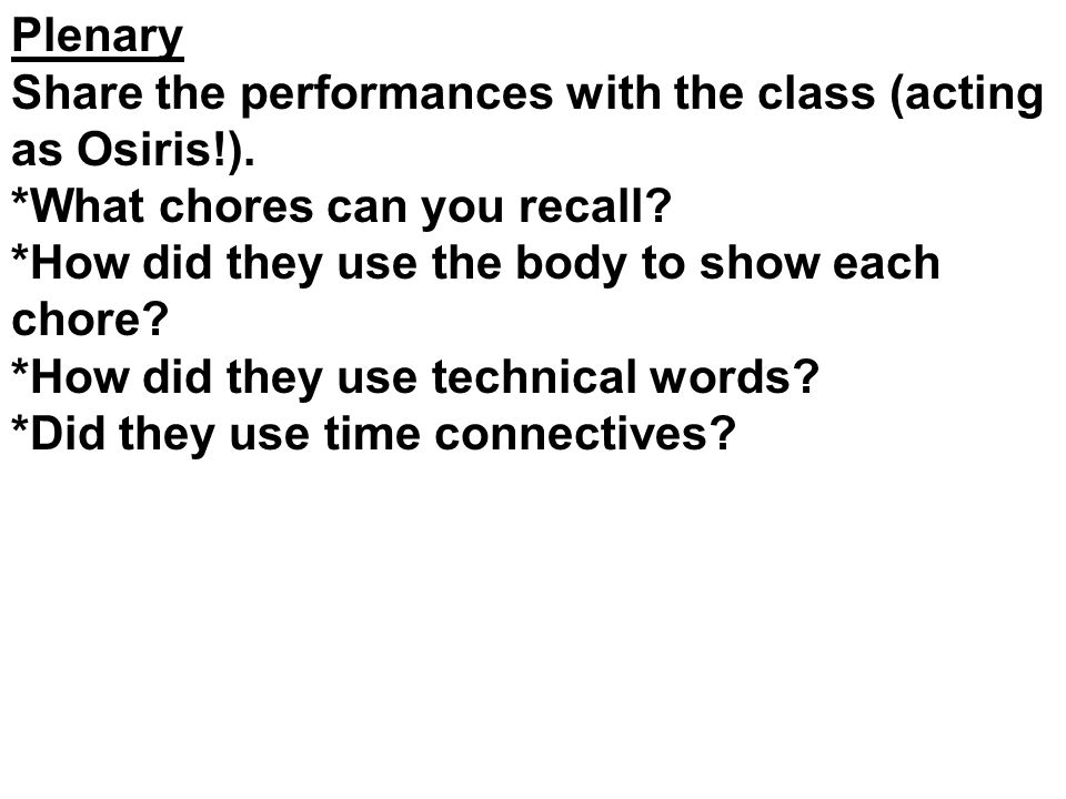 Plenary Share the performances with the class (acting as Osiris!). *What chores can you recall? *How did they use the body to show each chore? *How di